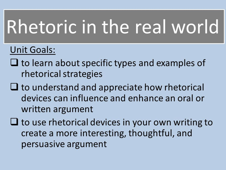 Rhetoric in the real world Unit Goals:  to learn about specific types and examples of rhetorical strategies  to understand and appreciate how rhetorical devices can influence and enhance an oral or written argument  to use rhetorical devices in your own writing to create a more interesting, thoughtful, and persuasive argument