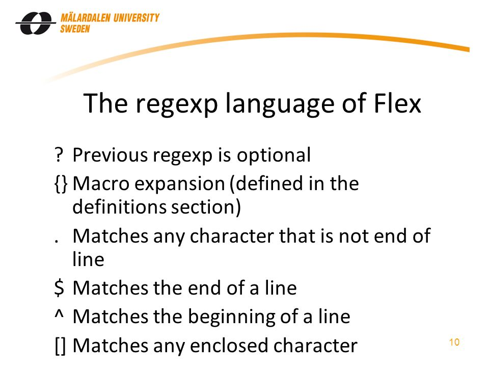 The regexp language of Flex Previous regexp is optional {}Macro expansion (defined in the definitions section).Matches any character that is not end of line $Matches the end of a line ^Matches the beginning of a line []Matches any enclosed character 10