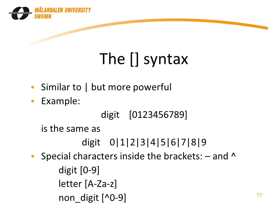 The [] syntax Similar to | but more powerful Example: digit[ ] is the same as digit0|1|2|3|4|5|6|7|8|9 Special characters inside the brackets: – and ^ digit [0-9] letter [A-Za-z] non_digit [^0-9] 11