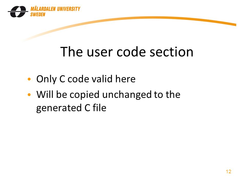 The user code section Only C code valid here Will be copied unchanged to the generated C file 12