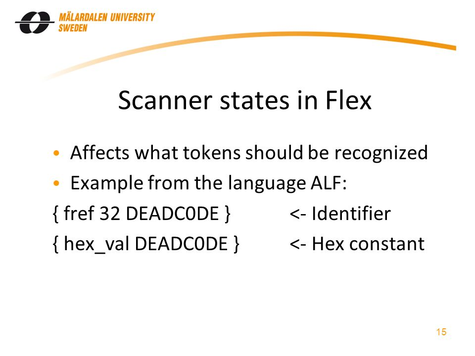 Scanner states in Flex Affects what tokens should be recognized Example from the language ALF: { fref 32 DEADC0DE }<- Identifier { hex_val DEADC0DE }<- Hex constant 15