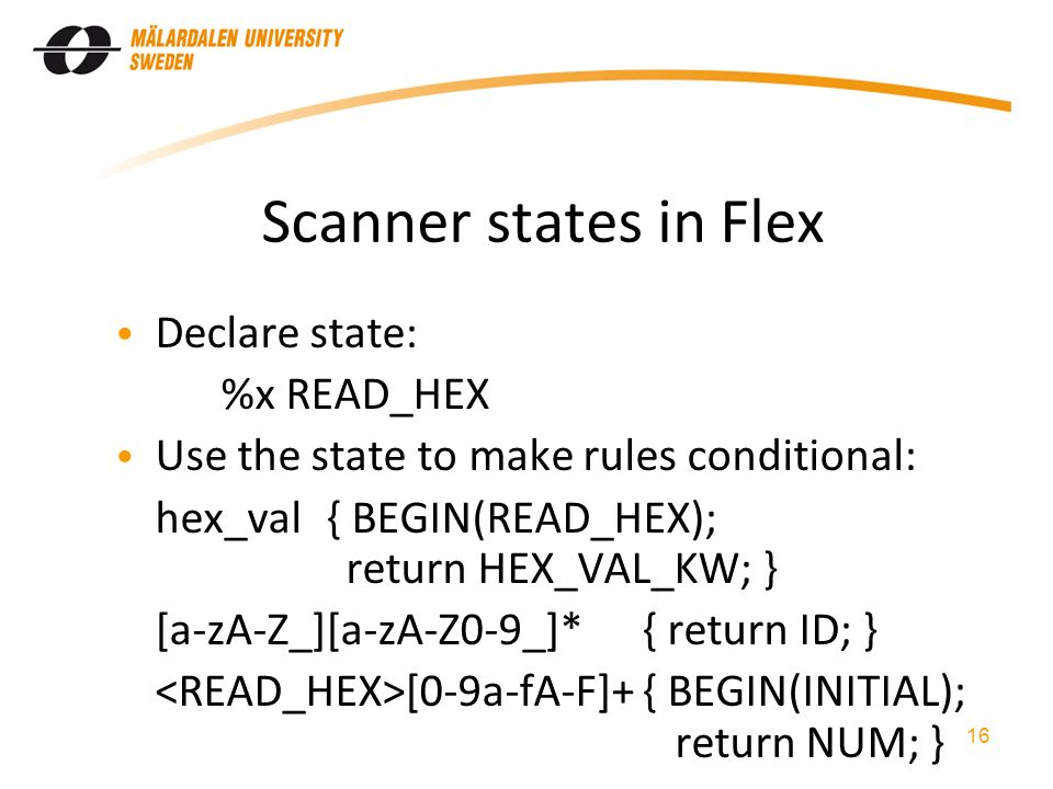 Scanner states in Flex Declare state: %x READ_HEX Use the state to make rules conditional: hex_val{ BEGIN(READ_HEX); return HEX_VAL_KW; } [a-zA-Z_][a-zA-Z0-9_]*{ return ID; } [0-9a-fA-F]+{ BEGIN(INITIAL); return NUM; } 16