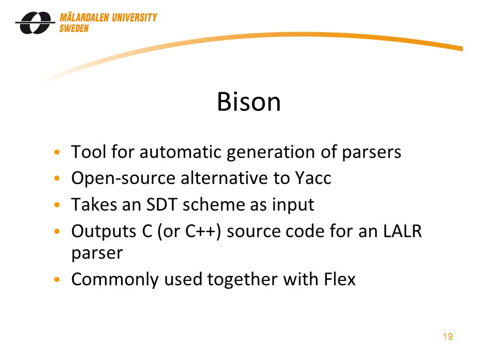 Bison Tool for automatic generation of parsers Open-source alternative to Yacc Takes an SDT scheme as input Outputs C (or C++) source code for an LALR parser Commonly used together with Flex 19