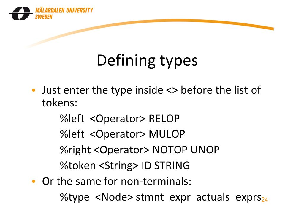 Defining types Just enter the type inside <> before the list of tokens: %left RELOP %left MULOP %right NOTOP UNOP %token ID STRING Or the same for non-terminals: %type stmnt expr actuals exprs 24
