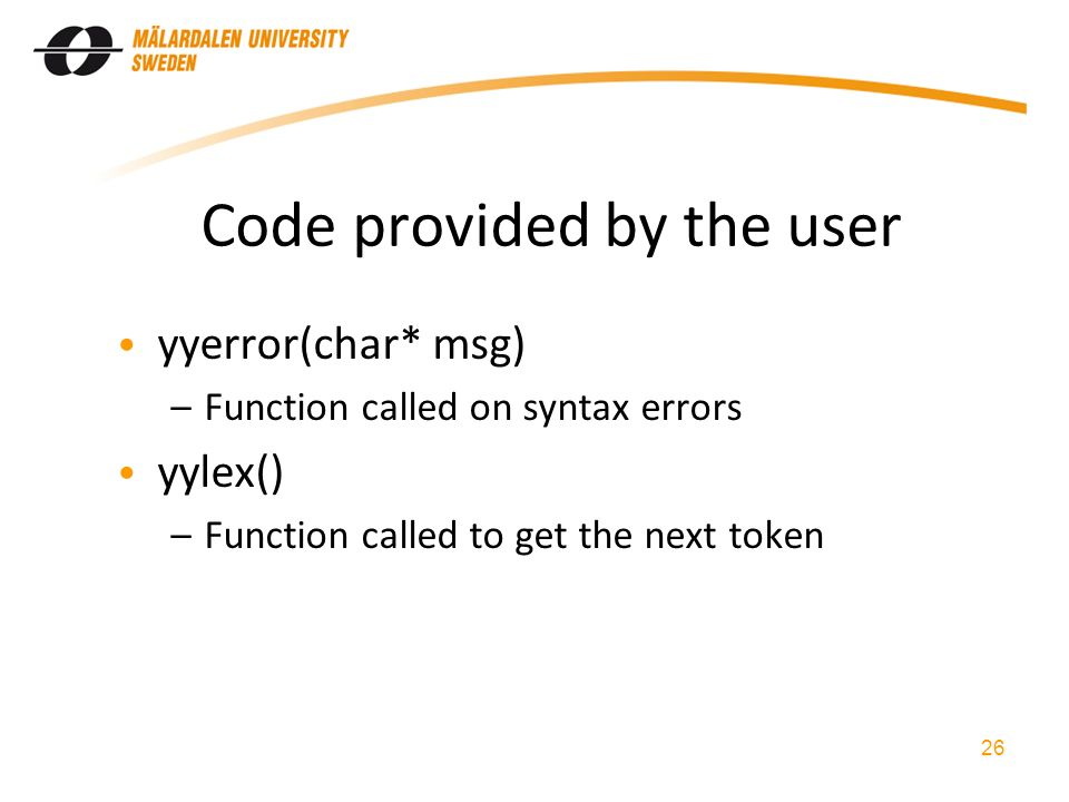 Code provided by the user yyerror(char* msg) –Function called on syntax errors yylex() –Function called to get the next token 26