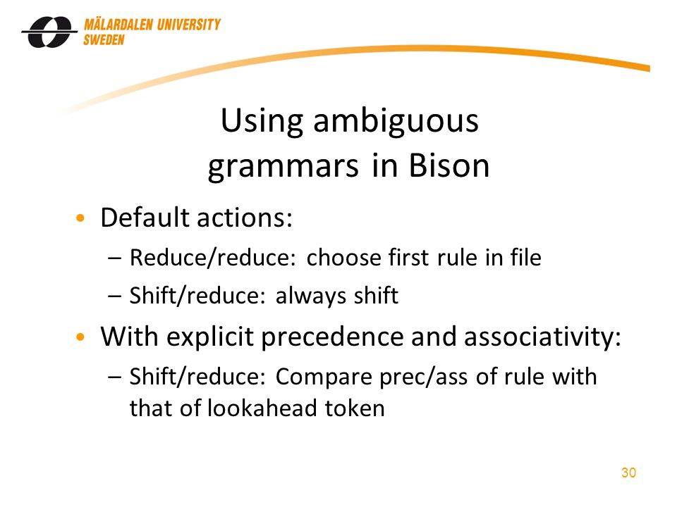 Using ambiguous grammars in Bison Default actions: –Reduce/reduce: choose first rule in file –Shift/reduce: always shift With explicit precedence and associativity: –Shift/reduce: Compare prec/ass of rule with that of lookahead token 30