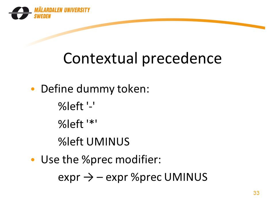 Contextual precedence Define dummy token: %left - %left * %left UMINUS Use the %prec modifier: expr → – expr %prec UMINUS 33