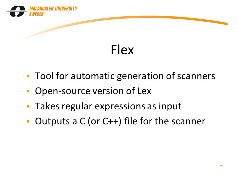 Flex Tool for automatic generation of scanners Open-source version of Lex Takes regular expressions as input Outputs a C (or C++) file for the scanner 4