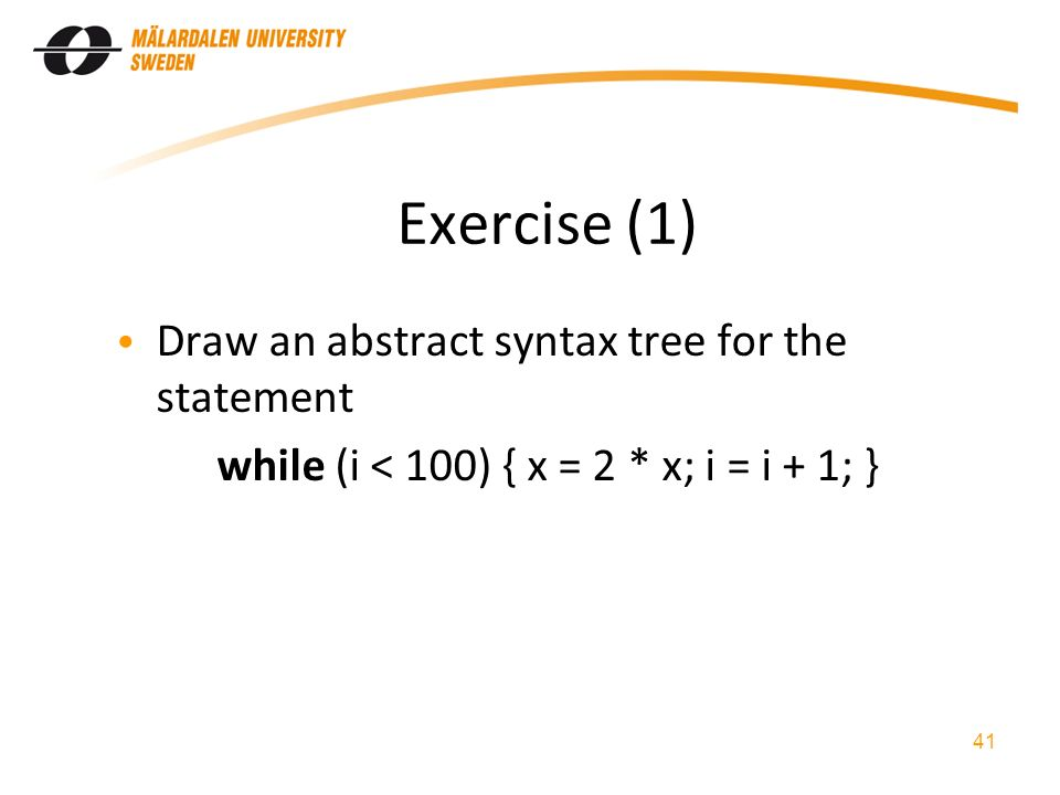 Exercise (1) Draw an abstract syntax tree for the statement while (i < 100) { x = 2 * x; i = i + 1; } 41