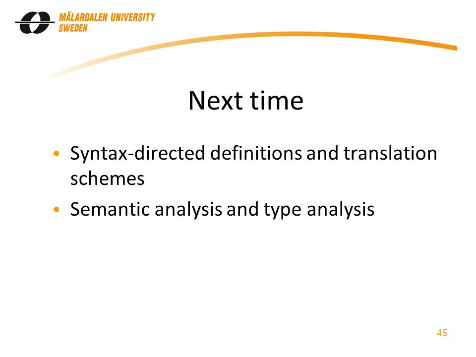 Next time Syntax-directed definitions and translation schemes Semantic analysis and type analysis 45