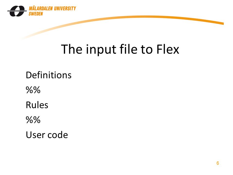 The input file to Flex Definitions % Rules % User code 6