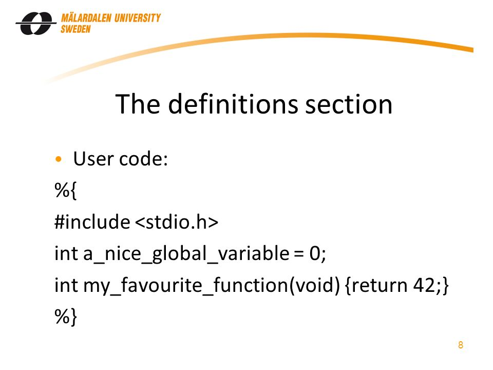 The definitions section User code: %{ #include int a_nice_global_variable = 0; int my_favourite_function(void) {return 42;} %} 8