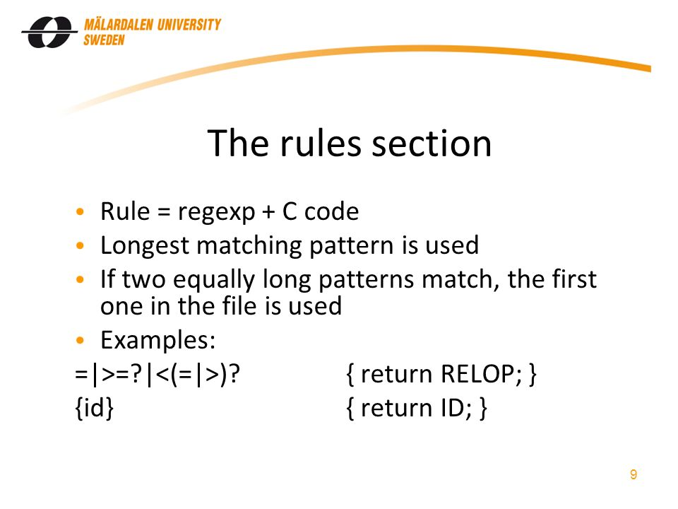 The rules section Rule = regexp + C code Longest matching pattern is used If two equally long patterns match, the first one in the file is used Examples: =|>= | ) { return RELOP; } {id}{ return ID; } 9