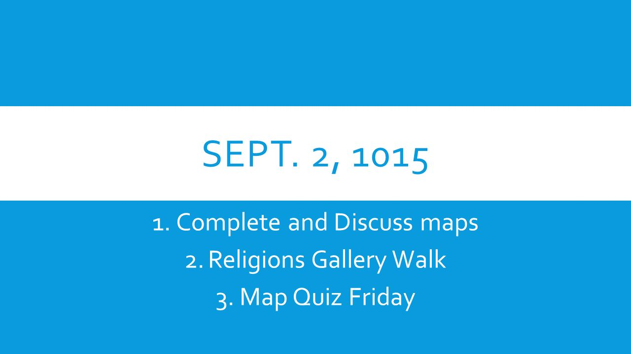 SEPT. 2, Complete and Discuss maps 2.Religions Gallery Walk 3.Map Quiz Friday