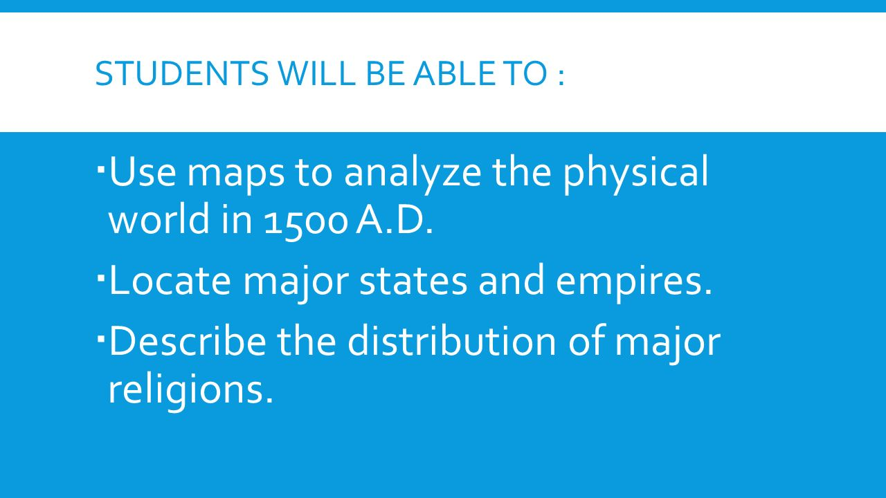 STUDENTS WILL BE ABLE TO :  Use maps to analyze the physical world in 1500 A.D.