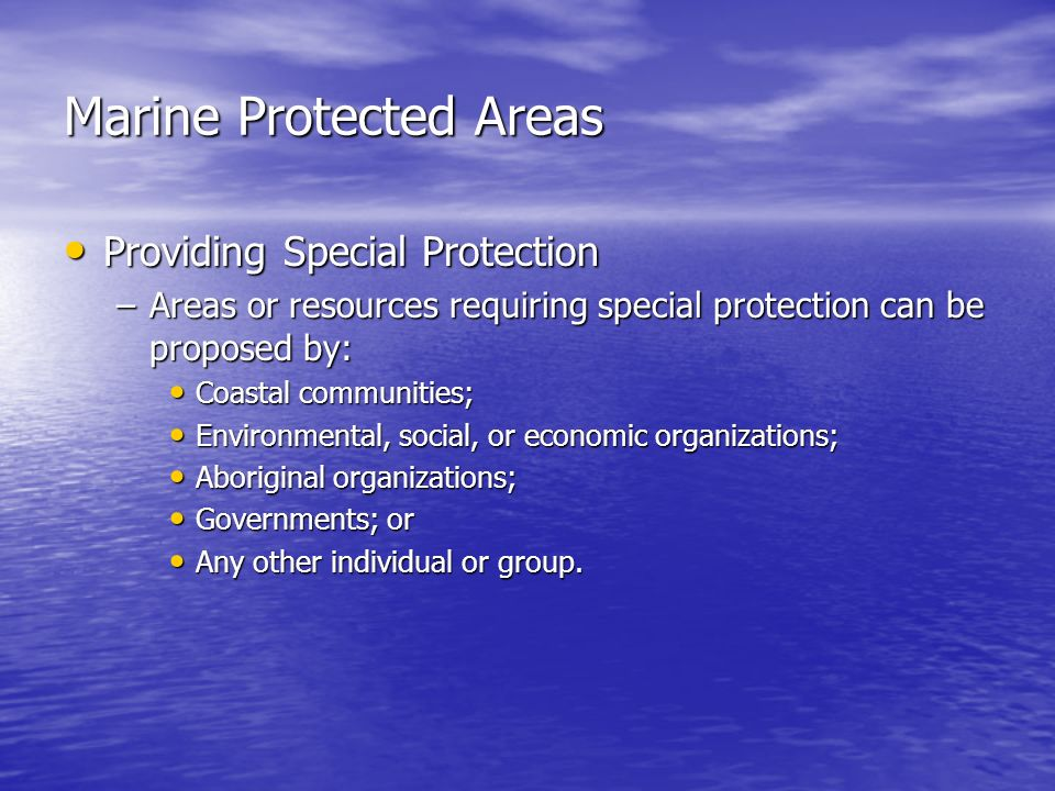 Marine Protected Areas Providing Special Protection Providing Special Protection –Areas or resources requiring special protection can be proposed by: Coastal communities; Coastal communities; Environmental, social, or economic organizations; Environmental, social, or economic organizations; Aboriginal organizations; Aboriginal organizations; Governments; or Governments; or Any other individual or group.