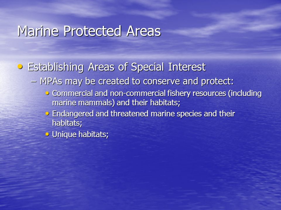Marine Protected Areas Establishing Areas of Special Interest Establishing Areas of Special Interest –MPAs may be created to conserve and protect: Commercial and non-commercial fishery resources (including marine mammals) and their habitats; Commercial and non-commercial fishery resources (including marine mammals) and their habitats; Endangered and threatened marine species and their habitats; Endangered and threatened marine species and their habitats; Unique habitats; Unique habitats;