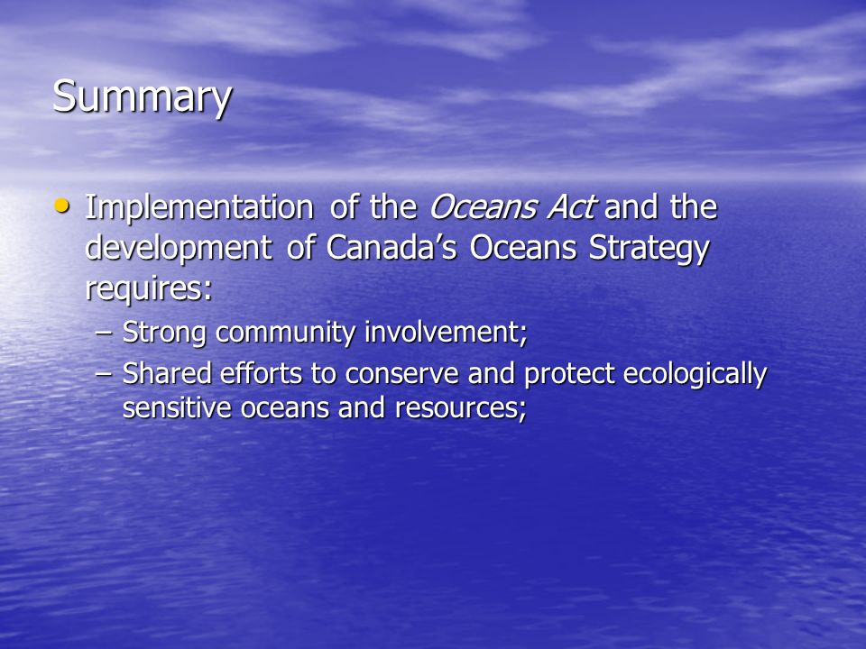 Summary Implementation of the Oceans Act and the development of Canada's Oceans Strategy requires: Implementation of the Oceans Act and the development of Canada's Oceans Strategy requires: –Strong community involvement; –Shared efforts to conserve and protect ecologically sensitive oceans and resources;