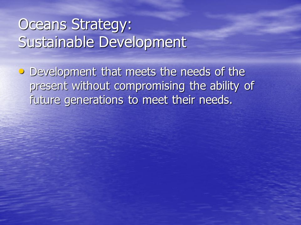 Oceans Strategy: Sustainable Development Development that meets the needs of the present without compromising the ability of future generations to meet their needs.