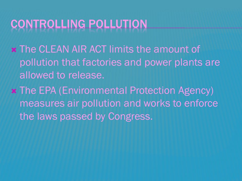  The CLEAN AIR ACT limits the amount of pollution that factories and power plants are allowed to release.