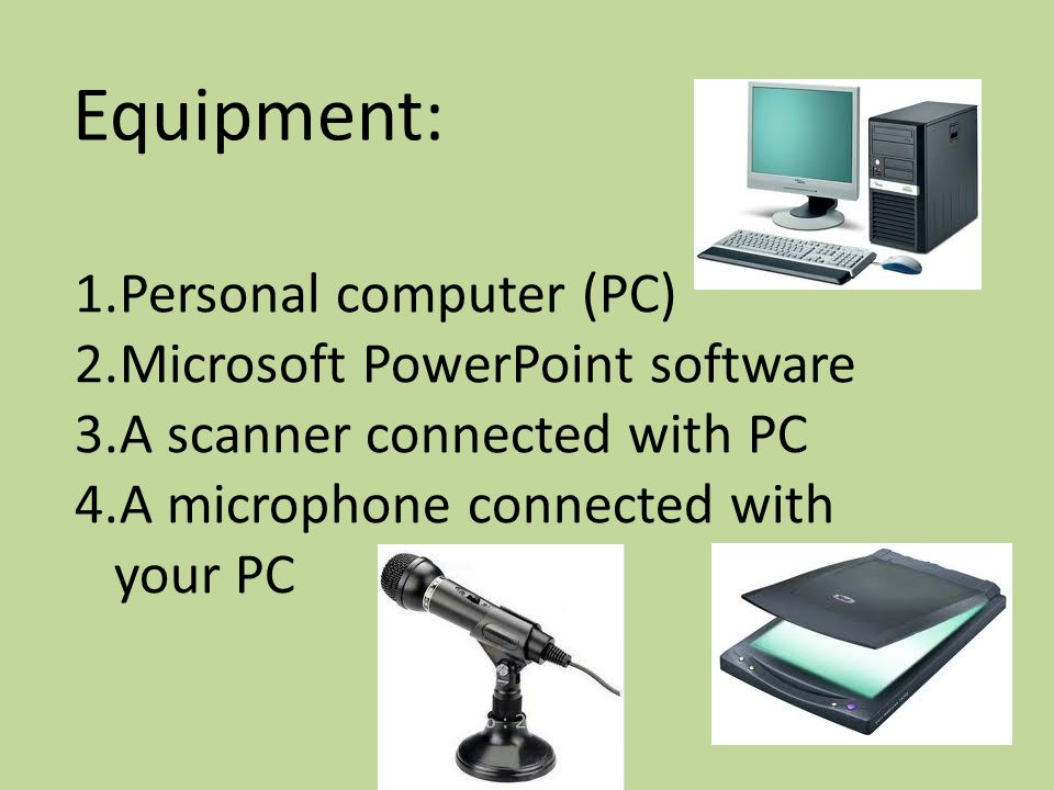 Equipment: 1.Personal computer (PC) 2.Microsoft PowerPoint software 3.A scanner connected with PC 4.A microphone connected with your PC
