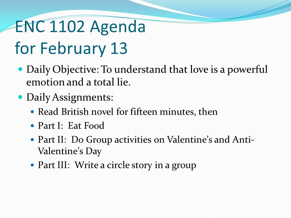 ENC 1102 Agenda for February 13 Daily Objective: To understand that love is a powerful emotion and a total lie.