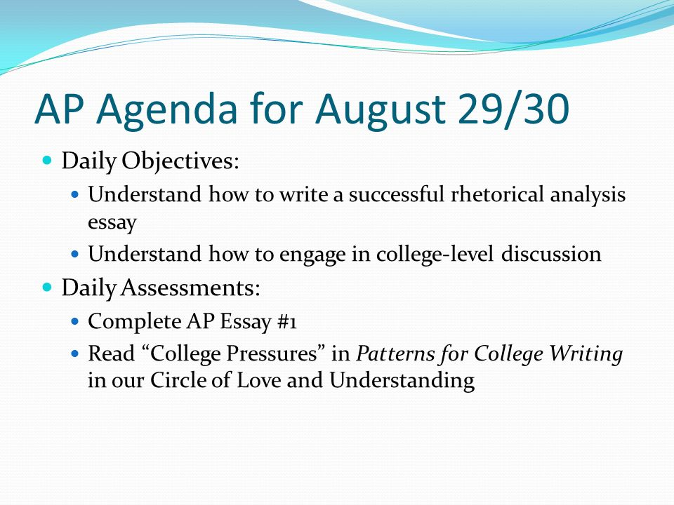 AP Agenda for August 29/30 Daily Objectives: Understand how to write a successful rhetorical analysis essay Understand how to engage in college-level discussion Daily Assessments: Complete AP Essay #1 Read College Pressures in Patterns for College Writing in our Circle of Love and Understanding