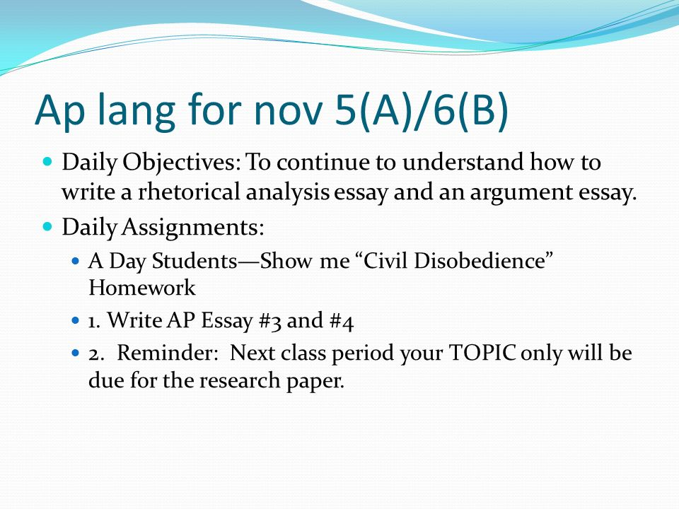 Ap lang for nov 5(A)/6(B) Daily Objectives: To continue to understand how to write a rhetorical analysis essay and an argument essay.