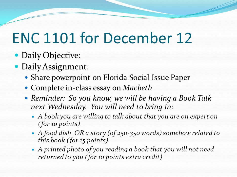 ENC 1101 for December 12 Daily Objective: Daily Assignment: Share powerpoint on Florida Social Issue Paper Complete in-class essay on Macbeth Reminder: So you know, we will be having a Book Talk next Wednesday.