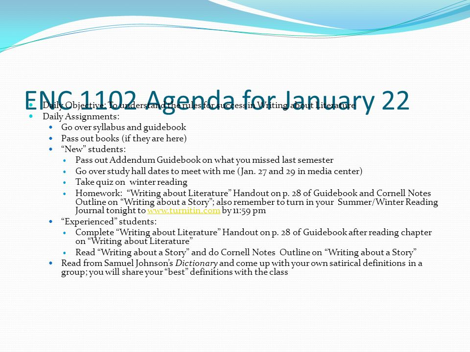 ENC 1102 Agenda for January 22 Daily Objective: To understand the rules for success in Writing about Literature Daily Assignments: Go over syllabus and guidebook Pass out books (if they are here) New students: Pass out Addendum Guidebook on what you missed last semester Go over study hall dates to meet with me (Jan.