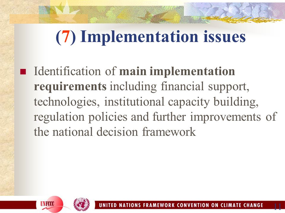11 (7) Implementation issues Identification of main implementation requirements including financial support, technologies, institutional capacity building, regulation policies and further improvements of the national decision framework
