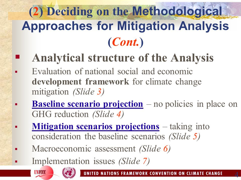 4 (2) Deciding on the Methodological Approaches for Mitigation Analysis (Cont.)  Analytical structure of the Analysis  Evaluation of national social and economic development framework for climate change mitigation (Slide 3)  Baseline scenario projection – no policies in place on GHG reduction (Slide 4)  Mitigation scenarios projections – taking into consideration the baseline scenarios (Slide 5)  Macroeconomic assessment (Slide 6)  Implementation issues (Slide 7)