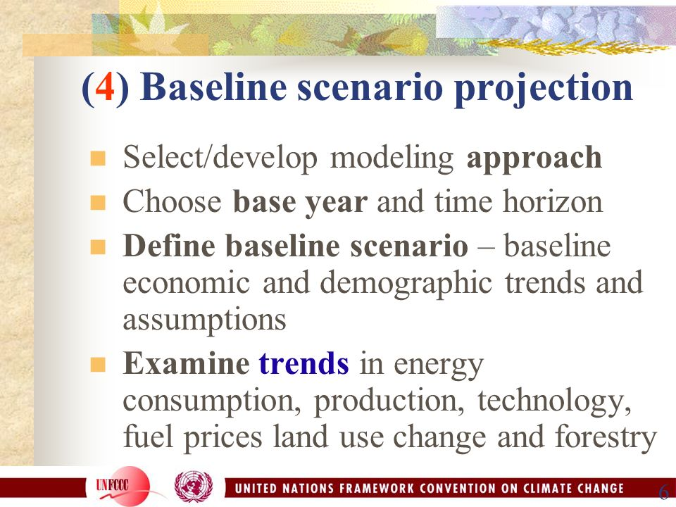 6 (4) Baseline scenario projection Select/develop modeling approach Choose base year and time horizon Define baseline scenario – baseline economic and demographic trends and assumptions Examine trends in energy consumption, production, technology, fuel prices land use change and forestry