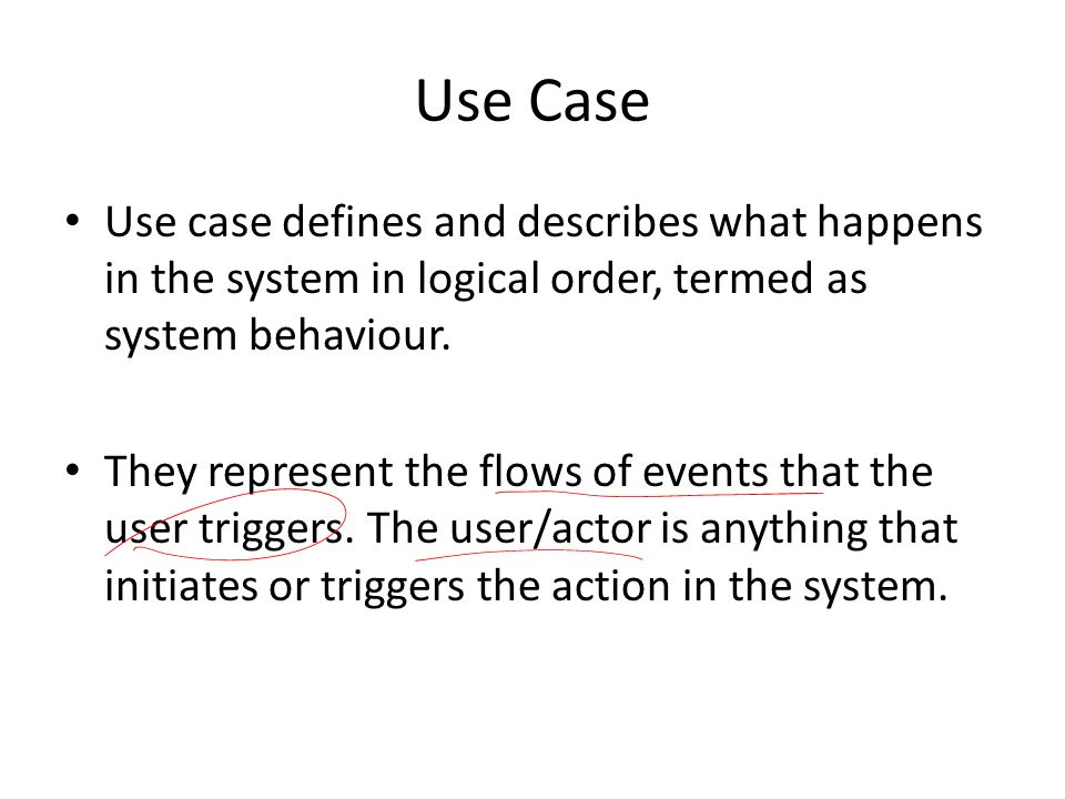 Use Case Use case defines and describes what happens in the system in logical order, termed as system behaviour.