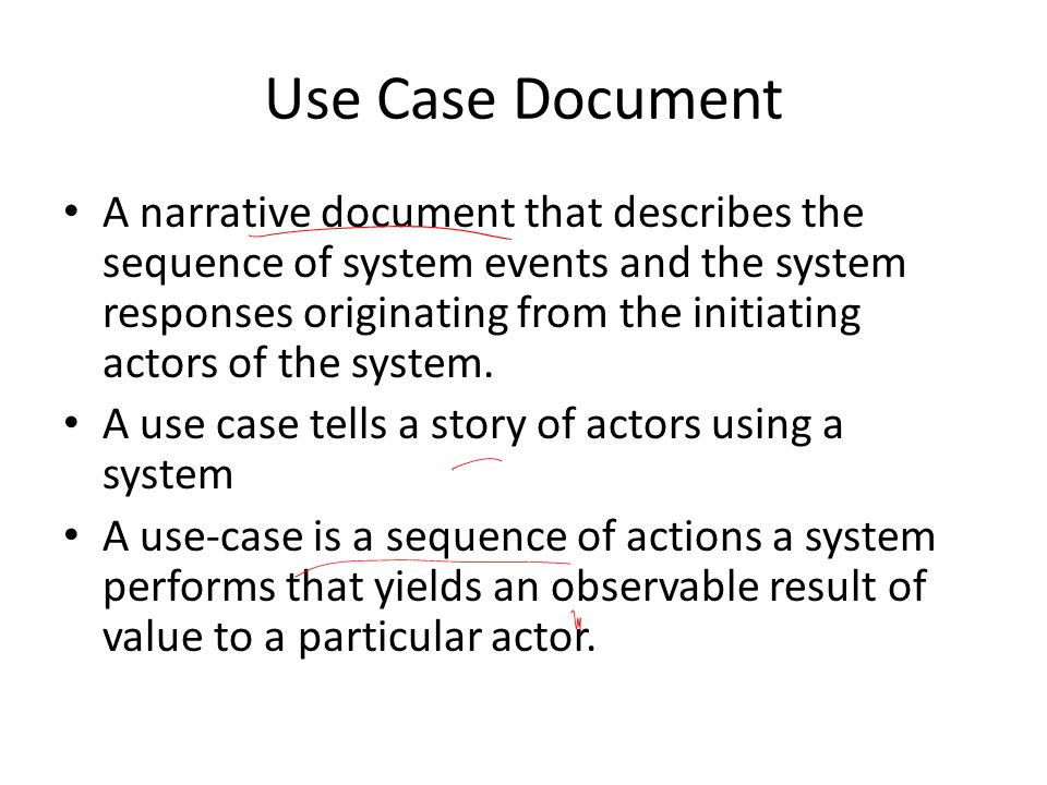 Use Case Document A narrative document that describes the sequence of system events and the system responses originating from the initiating actors of the system.