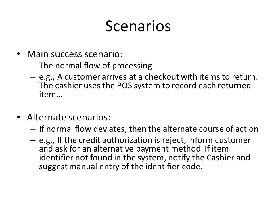Scenarios Main success scenario: – The normal flow of processing – e.g., A customer arrives at a checkout with items to return.
