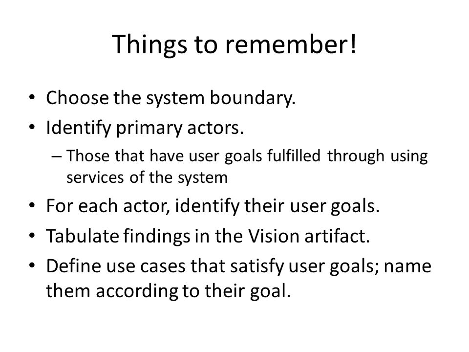 Things to remember. Choose the system boundary. Identify primary actors.