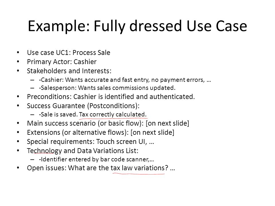 Example: Fully dressed Use Case Use case UC1: Process Sale Primary Actor: Cashier Stakeholders and Interests: – -Cashier: Wants accurate and fast entry, no payment errors, … – -Salesperson: Wants sales commissions updated.