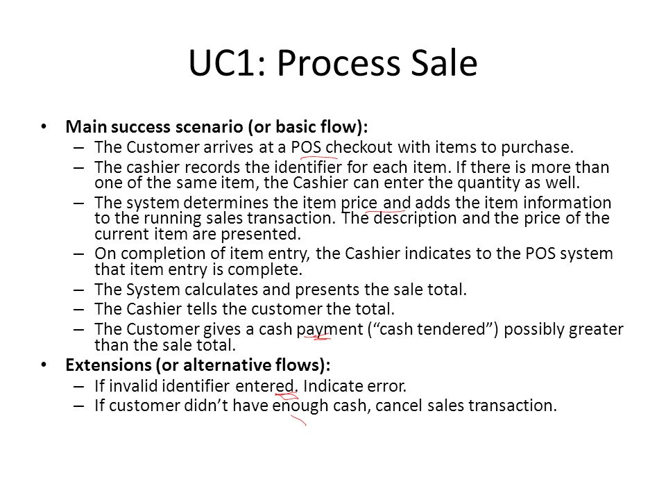UC1: Process Sale Main success scenario (or basic flow): – The Customer arrives at a POS checkout with items to purchase.