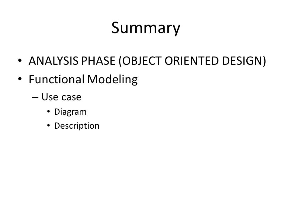 Summary ANALYSIS PHASE (OBJECT ORIENTED DESIGN) Functional Modeling – Use case Diagram Description