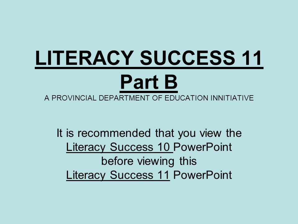 LITERACY SUCCESS 11 Part B A PROVINCIAL DEPARTMENT OF EDUCATION INNITIATIVE It is recommended that you view the Literacy Success 10 PowerPoint before viewing this Literacy Success 11 PowerPoint