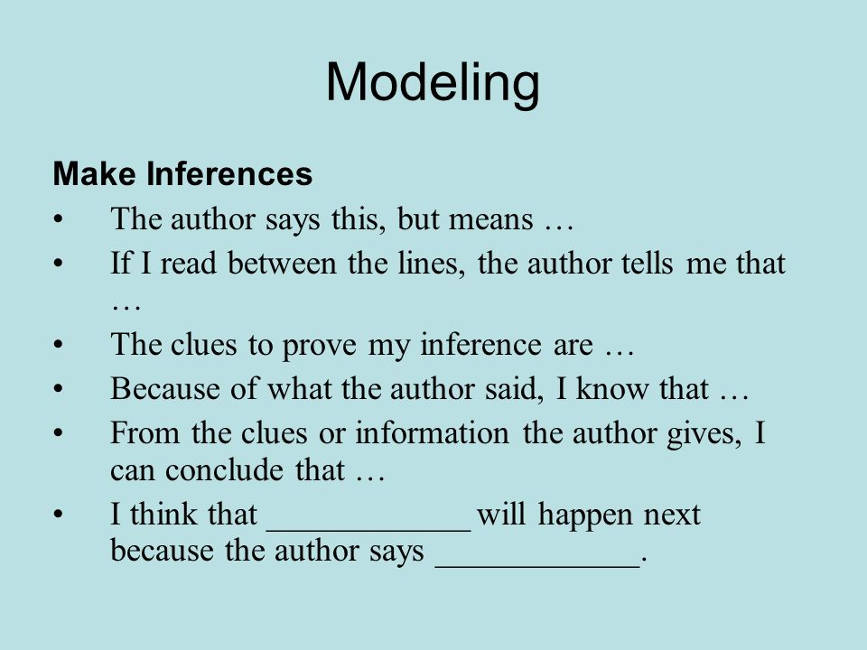 Modeling Make Inferences The author says this, but means … If I read between the lines, the author tells me that … The clues to prove my inference are … Because of what the author said, I know that … From the clues or information the author gives, I can conclude that … I think that ____________ will happen next because the author says ____________.