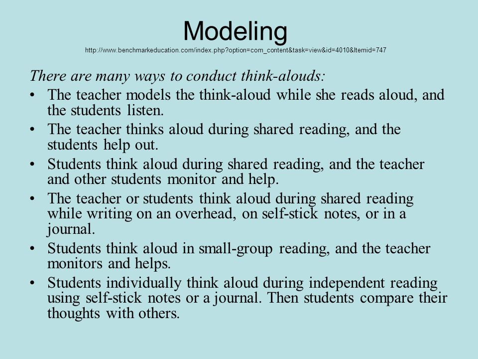 Modeling   option=com_content&task=view&id=4010&Itemid=747 There are many ways to conduct think-alouds: The teacher models the think-aloud while she reads aloud, and the students listen.