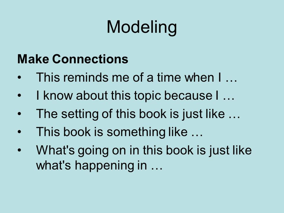 Modeling Make Connections This reminds me of a time when I … I know about this topic because I … The setting of this book is just like … This book is something like … What s going on in this book is just like what s happening in …