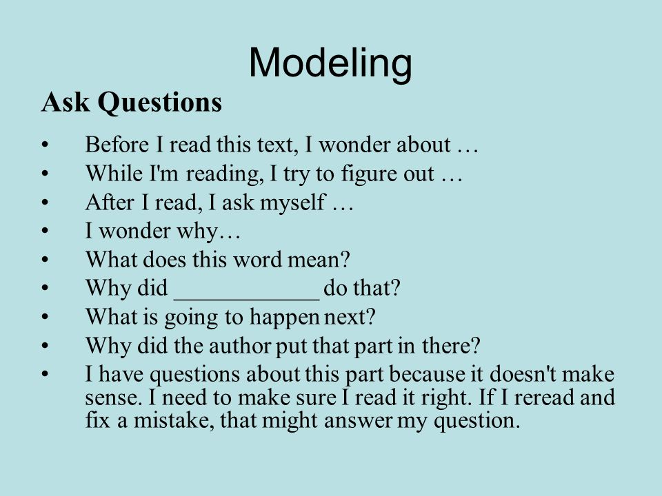 Modeling Ask Questions Before I read this text, I wonder about … While I m reading, I try to figure out … After I read, I ask myself … I wonder why… What does this word mean.