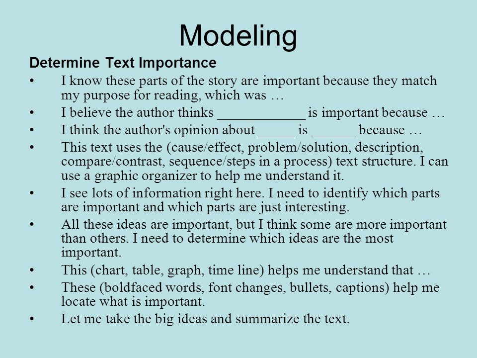 Modeling Determine Text Importance I know these parts of the story are important because they match my purpose for reading, which was … I believe the author thinks ____________ is important because … I think the author s opinion about _____ is ______ because … This text uses the (cause/effect, problem/solution, description, compare/contrast, sequence/steps in a process) text structure.