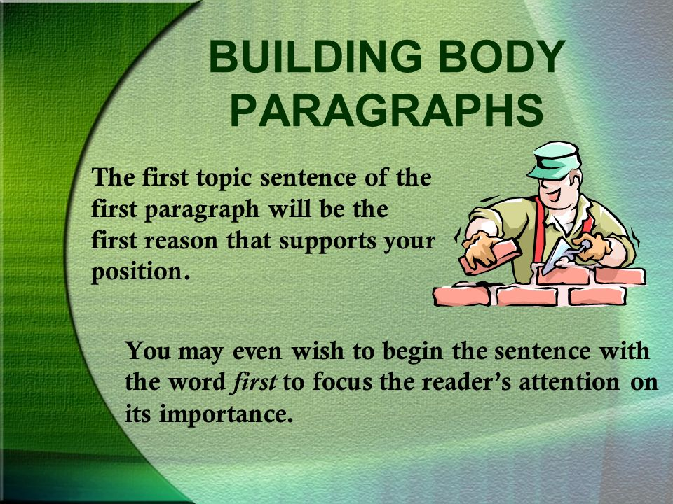 BUILDING BODY PARAGRAPHS The first topic sentence of the first paragraph will be the first reason that supports your position.