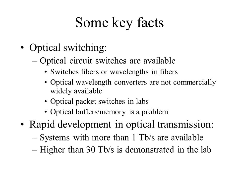Some key facts Optical switching: –Optical circuit switches are available Switches fibers or wavelengths in fibers Optical wavelength converters are not commercially widely available Optical packet switches in labs Optical buffers/memory is a problem Rapid development in optical transmission: –Systems with more than 1 Tb/s are available –Higher than 30 Tb/s is demonstrated in the lab