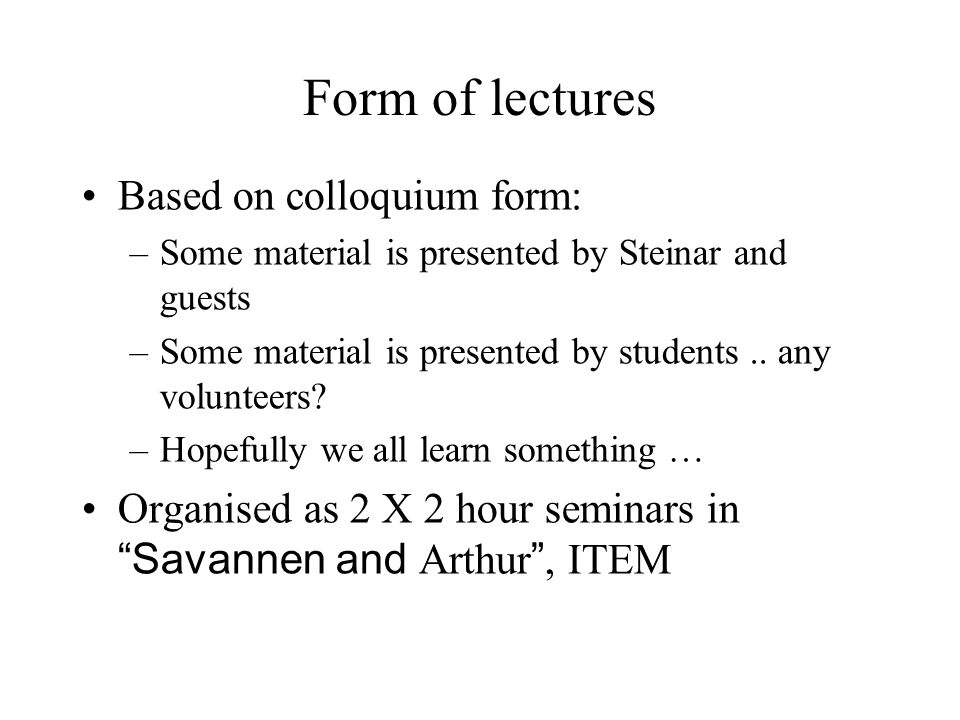 Form of lectures Based on colloquium form: –Some material is presented by Steinar and guests –Some material is presented by students..