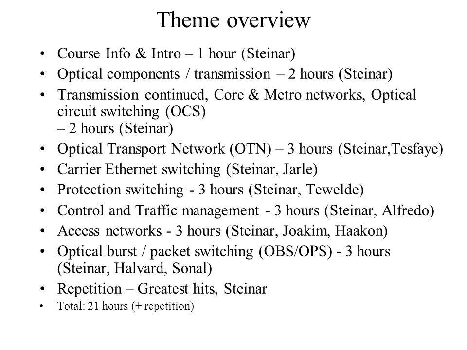 Theme overview Course Info & Intro – 1 hour (Steinar) Optical components / transmission – 2 hours (Steinar) Transmission continued, Core & Metro networks, Optical circuit switching (OCS) – 2 hours (Steinar) Optical Transport Network (OTN) – 3 hours (Steinar,Tesfaye) Carrier Ethernet switching (Steinar, Jarle) Protection switching - 3 hours (Steinar, Tewelde) Control and Traffic management - 3 hours (Steinar, Alfredo) Access networks - 3 hours (Steinar, Joakim, Haakon) Optical burst / packet switching (OBS/OPS) - 3 hours (Steinar, Halvard, Sonal) Repetition – Greatest hits, Steinar Total: 21 hours (+ repetition)